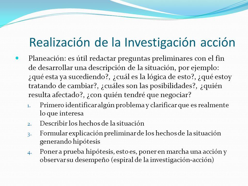 Realización de la Investigación acción Planeación: es útil redactar preguntas preliminares con el fin de desarrollar una descripción de la situación,