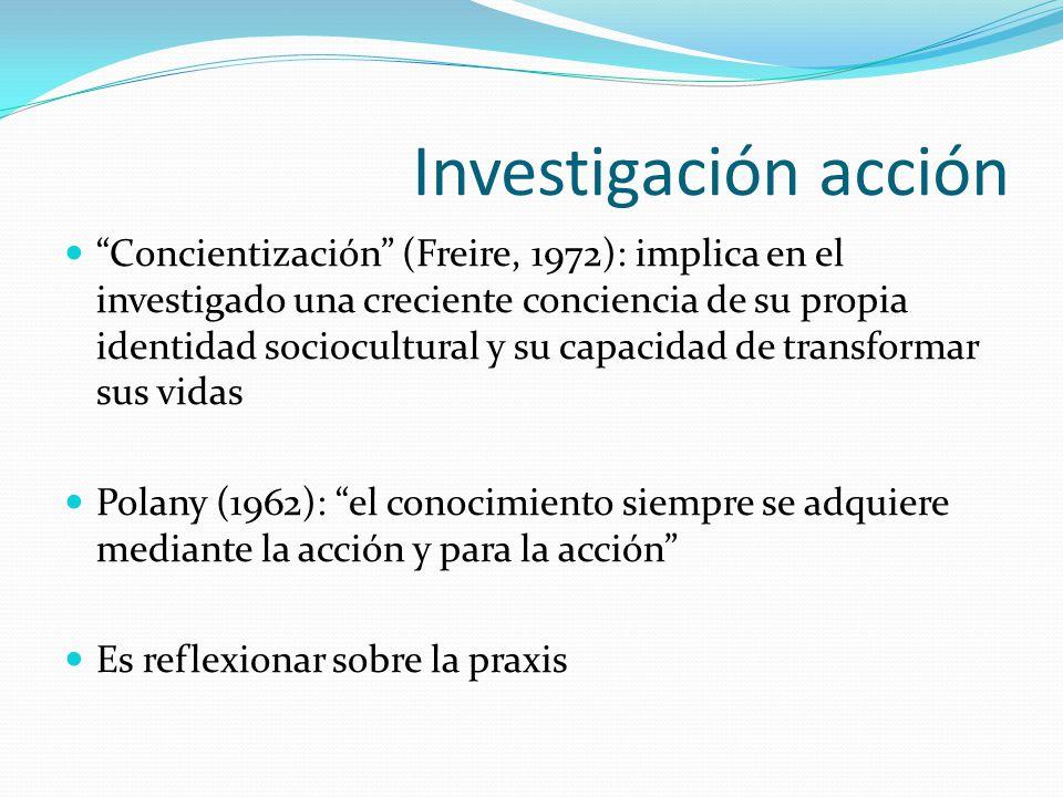 Investigación acción Concientización (Freire, 1972): implica en el investigado una creciente conciencia de su propia identidad sociocultural y su capa