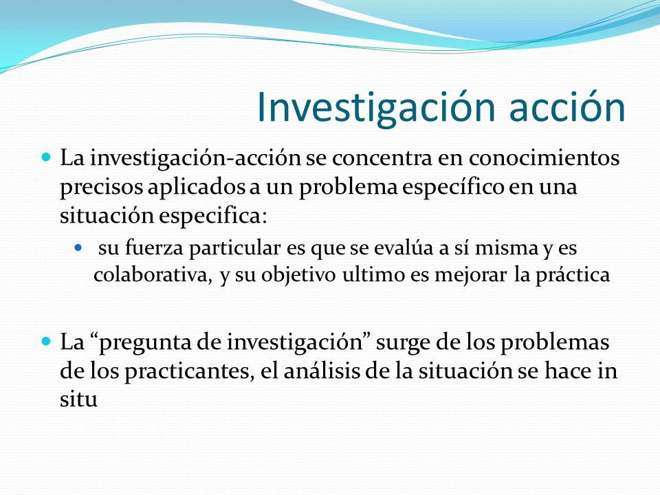 Investigación acción La investigación-acción se concentra en conocimientos precisos aplicados a un problema específico en una situación especifica: su