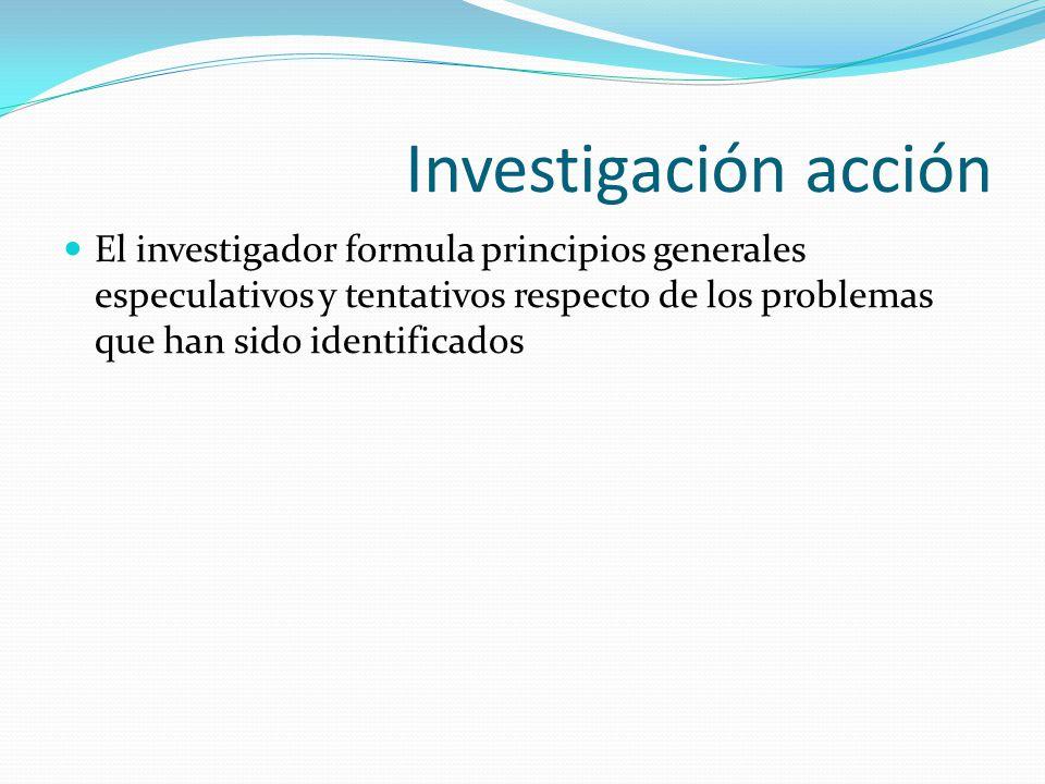 Investigación acción El investigador formula principios generales especulativos y tentativos respecto de los problemas que han sido identificados