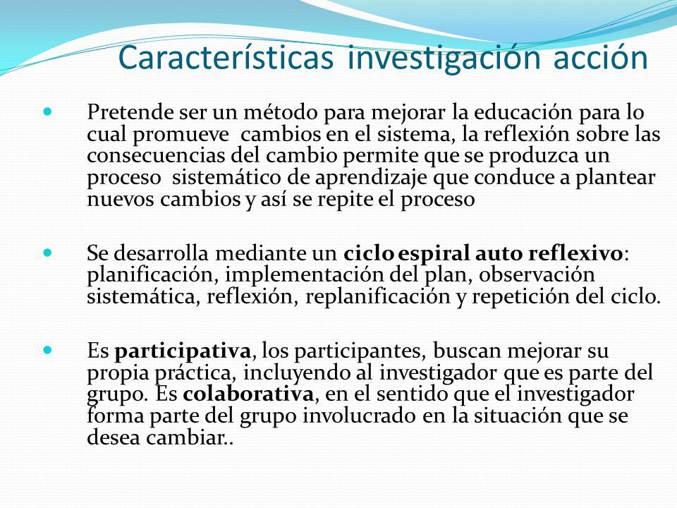 Características investigación acción Pretende ser un método para mejorar la educación para lo cual promueve cambios en el sistema, la reflexión sobre