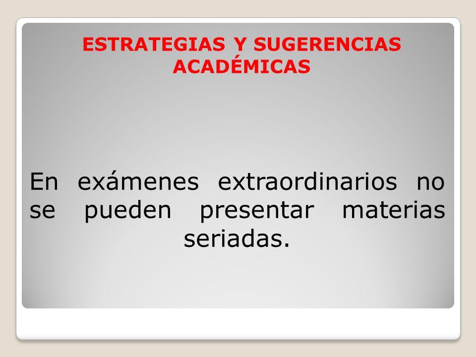 En exámenes extraordinarios no se pueden presentar materias seriadas. ESTRATEGIAS Y SUGERENCIAS ACADÉMICAS