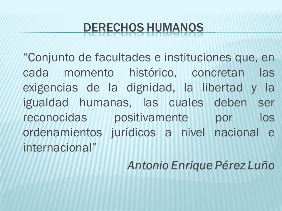 Aquellos derechos humanos garantizados por el ordenamiento jurídico positivo, en la mayor parte de los casos en su normativa constitucional, y que suelen gozar de una tutela reforzada Antonio Enrique Pérez Luño