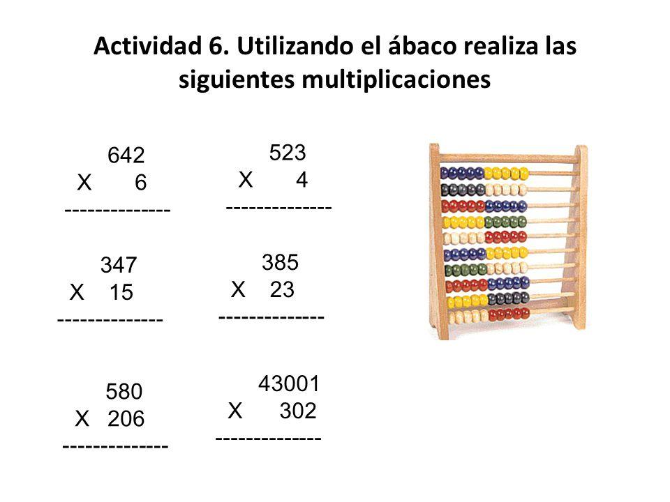 Actividad 6. Utilizando el ábaco realiza las siguientes multiplicaciones 642 X 6 -------------- 523 X 4 -------------- 347 X 15 -------------- 385 X 2