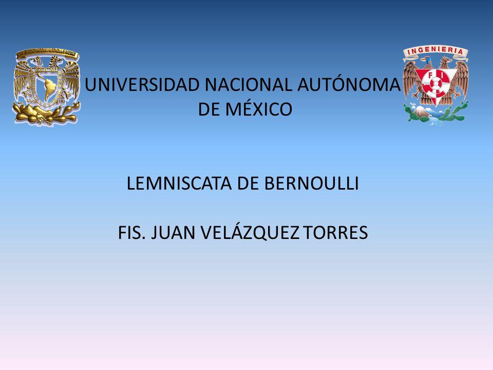 UNIVERSIDAD NACIONAL AUTÓNOMA DE MÉXICO LEMNISCATA DE BERNOULLI FIS. JUAN VELÁZQUEZ TORRES