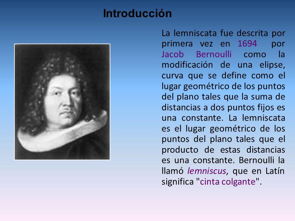 La lemniscata fue descrita por primera vez en 1694 por Jacob Bernoulli como la modificación de una elipse, curva que se define como el lugar geométrico de los puntos del plano tales que la suma de distancias a dos puntos fijos es una constante.