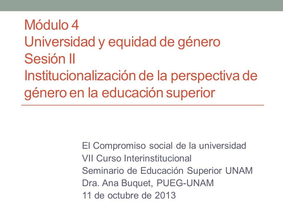Módulo 4 Universidad y equidad de género Sesión II Institucionalización de la perspectiva de género en la educación superior El Compromiso social de l