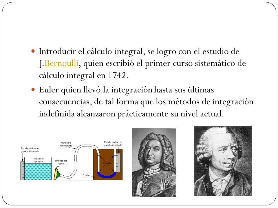 Introducir el cálculo integral, se logro con el estudio de J.Bernoulli, quien escribió el primer curso sistemático de cálculo integral en 1742.Bernoul