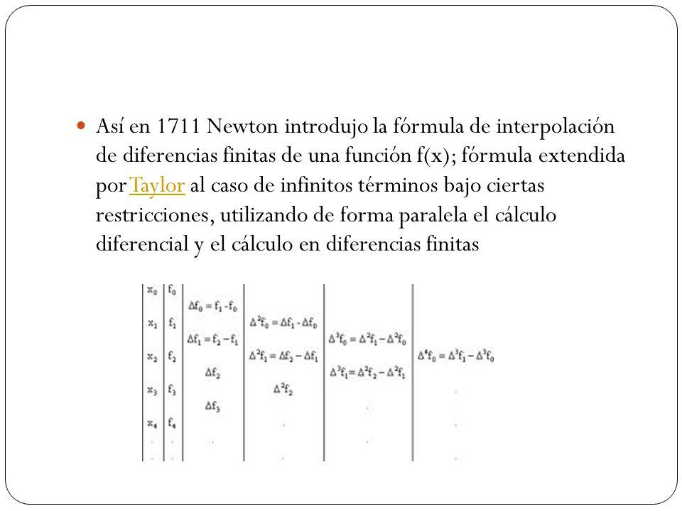 Así en 1711 Newton introdujo la fórmula de interpolación de diferencias finitas de una función f(x); fórmula extendida por Taylor al caso de infinitos