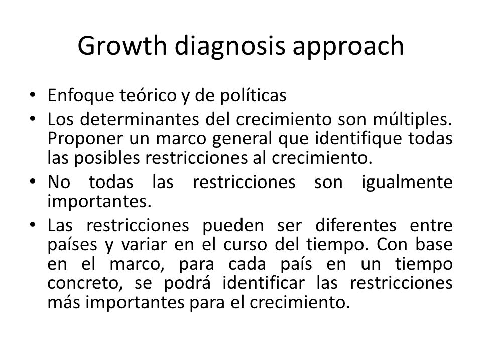 Growth diagnosis approach Enfoque teórico y de políticas Los determinantes del crecimiento son múltiples. Proponer un marco general que identifique to
