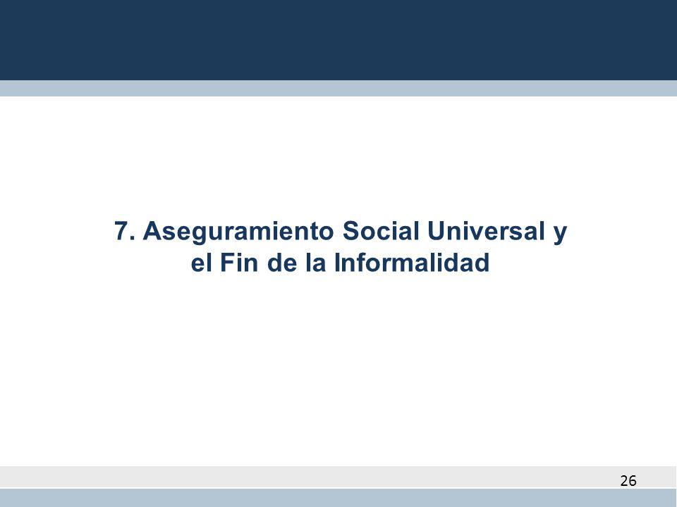 26 7. Aseguramiento Social Universal y el Fin de la Informalidad