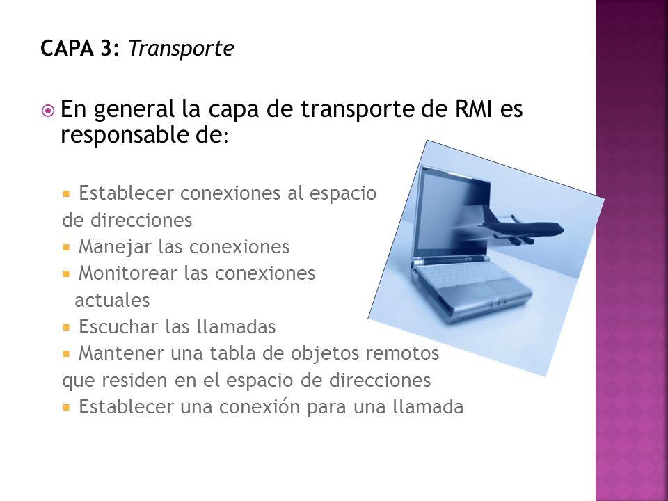 CAPA 3: Transporte En general la capa de transporte de RMI es responsable de : Establecer conexiones al espacio de direcciones Manejar las conexiones Monitorear las conexiones actuales Escuchar las llamadas Mantener una tabla de objetos remotos que residen en el espacio de direcciones Establecer una conexión para una llamada
