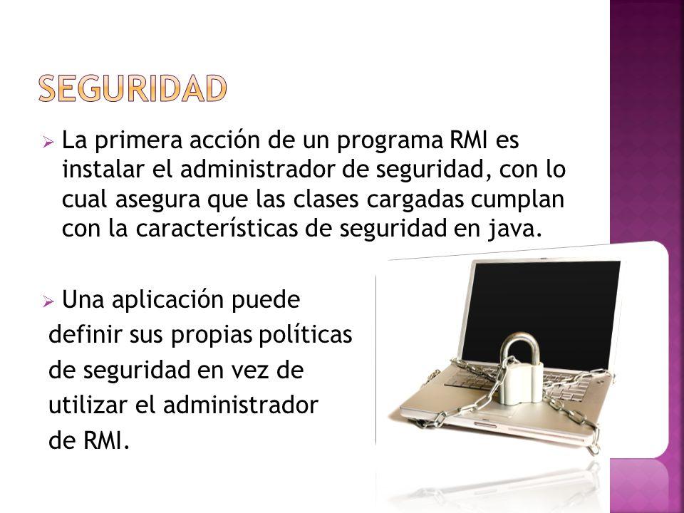 La primera acción de un programa RMI es instalar el administrador de seguridad, con lo cual asegura que las clases cargadas cumplan con la características de seguridad en java.