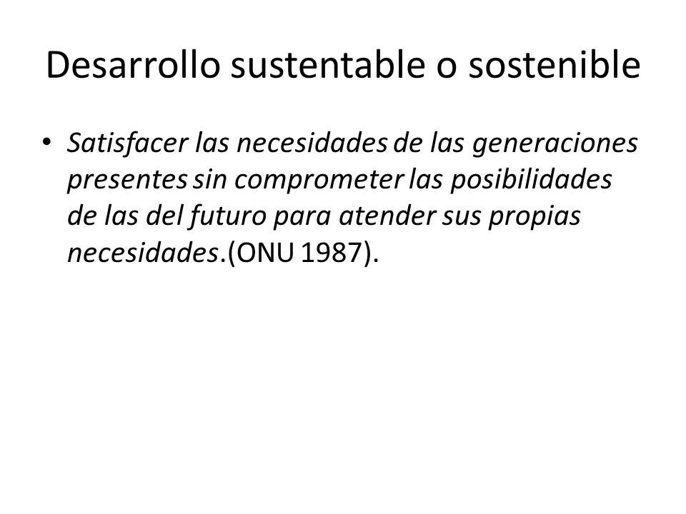 Desarrollo sustentable o sostenible Satisfacer las necesidades de las generaciones presentes sin comprometer las posibilidades de las del futuro para