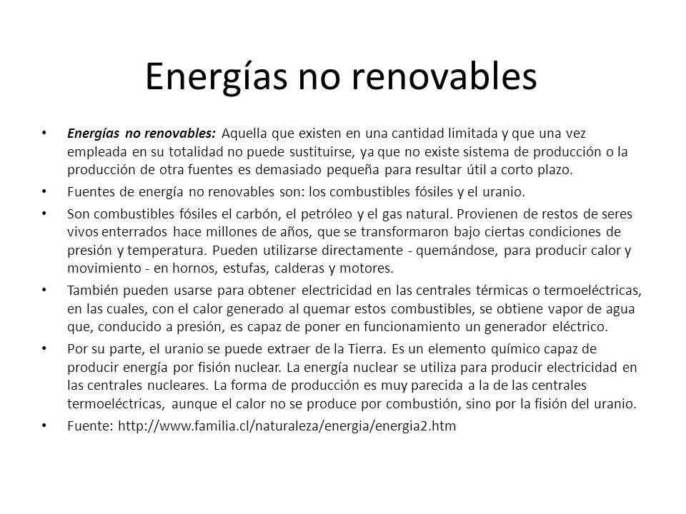 Energías no renovables Energías no renovables: Aquella que existen en una cantidad limitada y que una vez empleada en su totalidad no puede sustituirs