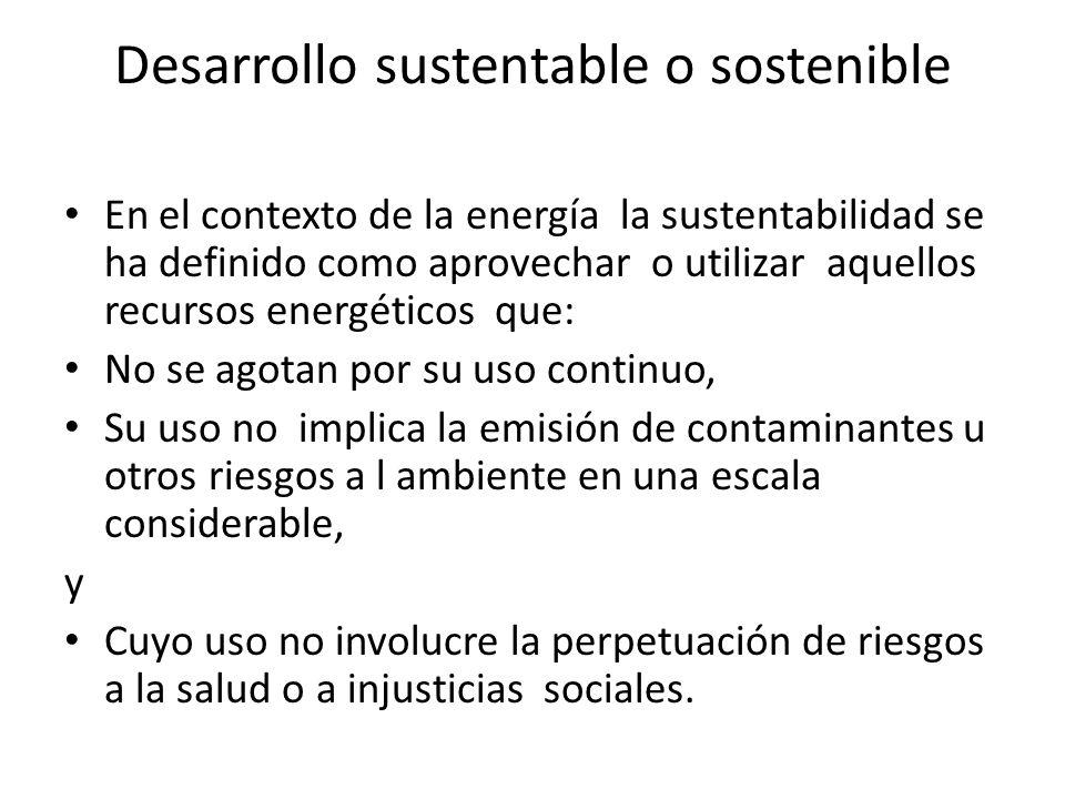 Desarrollo sustentable o sostenible En el contexto de la energía la sustentabilidad se ha definido como aprovechar o utilizar aquellos recursos energé
