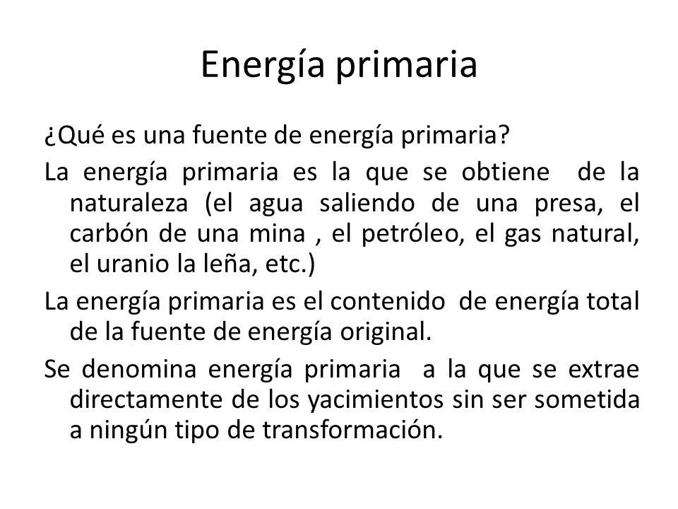 Energía primaria ¿Qué es una fuente de energía primaria? La energía primaria es la que se obtiene de la naturaleza (el agua saliendo de una presa, el