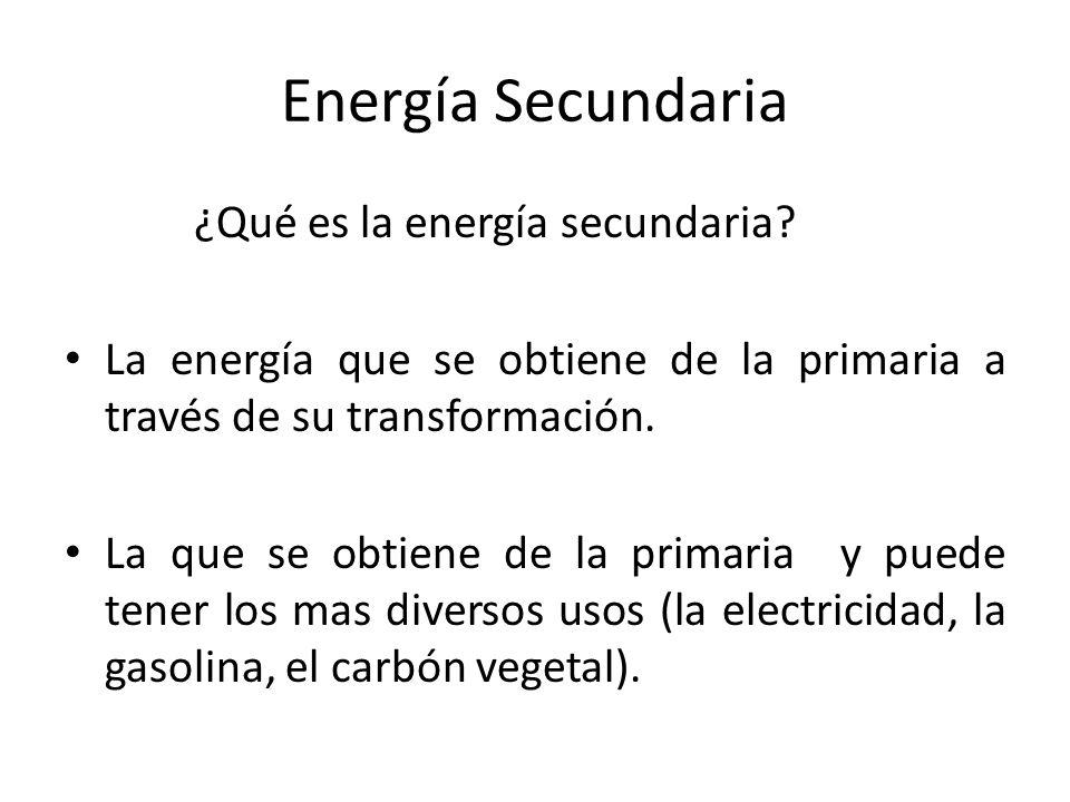Energía Secundaria ¿Qué es la energía secundaria? La energía que se obtiene de la primaria a través de su transformación. La que se obtiene de la prim