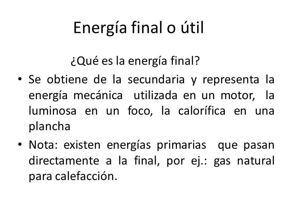 Energía final o útil ¿Qué es la energía final? Se obtiene de la secundaria y representa la energía mecánica utilizada en un motor, la luminosa en un f