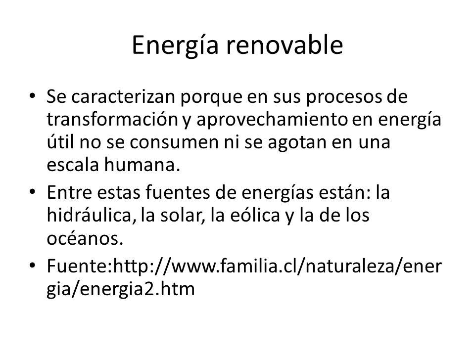 Energía renovable Se caracterizan porque en sus procesos de transformación y aprovechamiento en energía útil no se consumen ni se agotan en una escala
