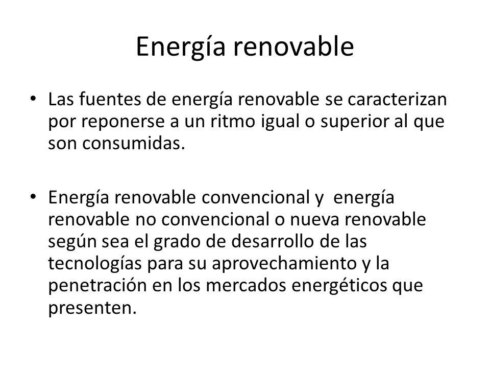 Energía renovable Las fuentes de energía renovable se caracterizan por reponerse a un ritmo igual o superior al que son consumidas. Energía renovable