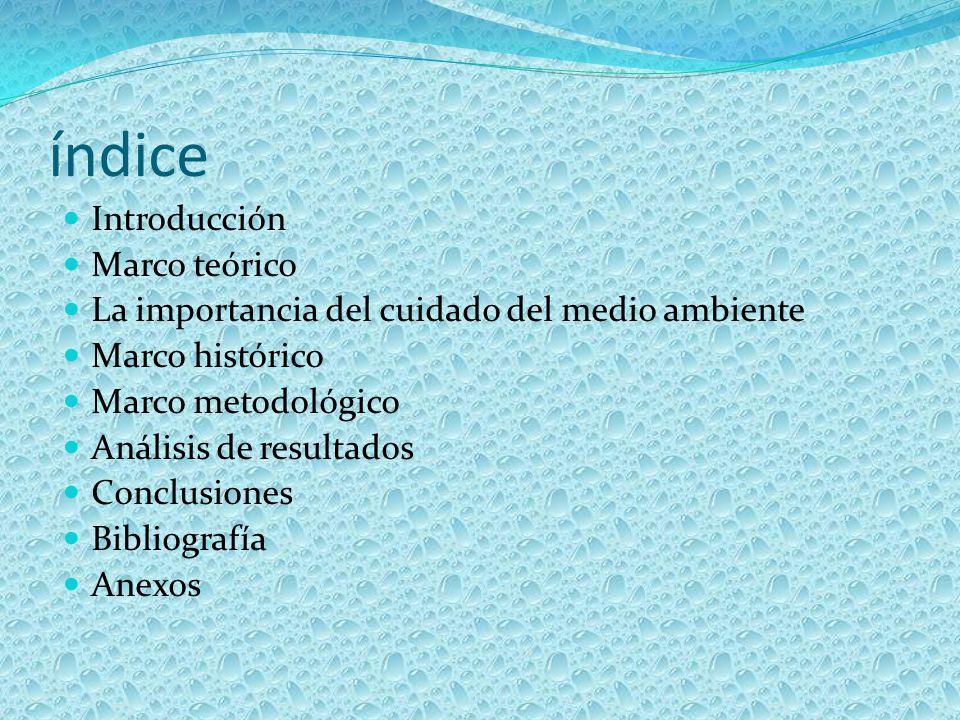 índice Introducción Marco teórico La importancia del cuidado del medio ambiente Marco histórico Marco metodológico Análisis de resultados Conclusiones Bibliografía Anexos
