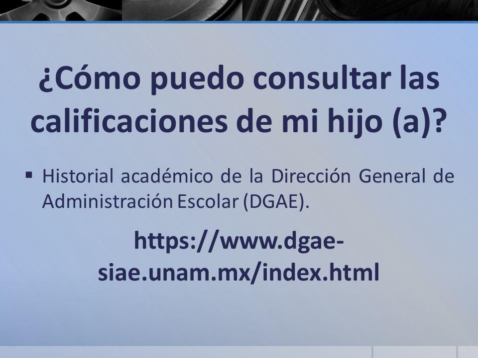 ¿Cómo puedo consultar las calificaciones de mi hijo (a)? Historial académico de la Dirección General de Administración Escolar (DGAE). https://www.dga