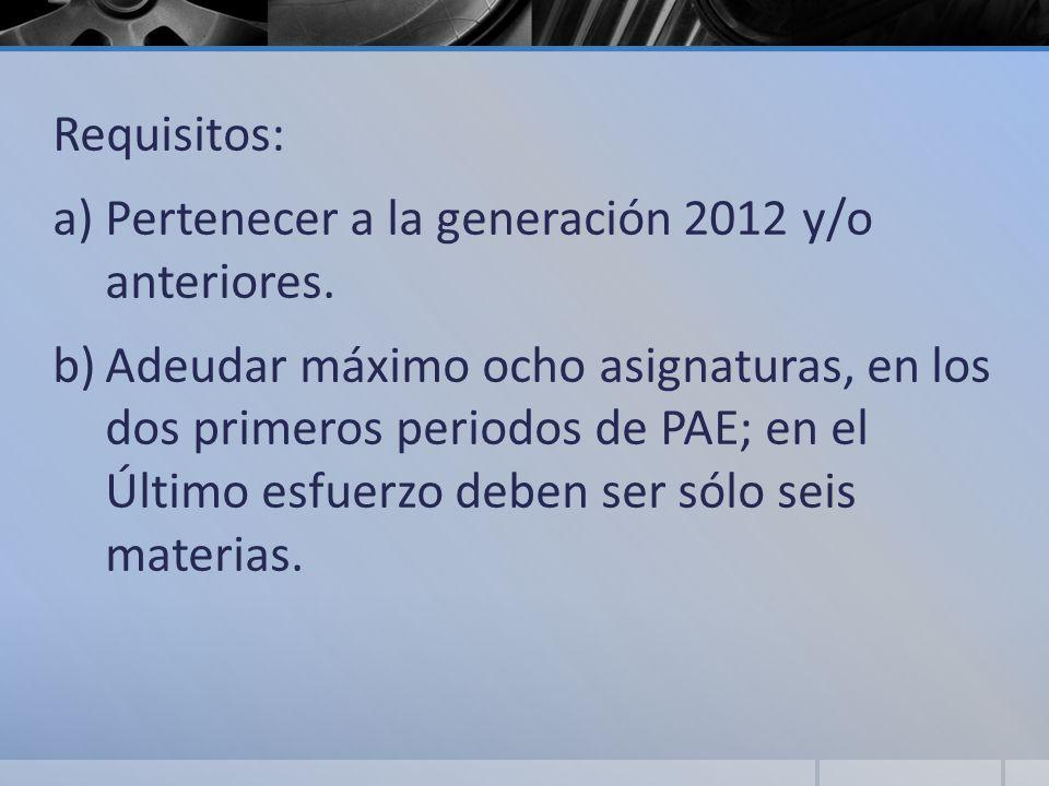 Requisitos: a)Pertenecer a la generación 2012 y/o anteriores. b)Adeudar máximo ocho asignaturas, en los dos primeros periodos de PAE; en el Último esf
