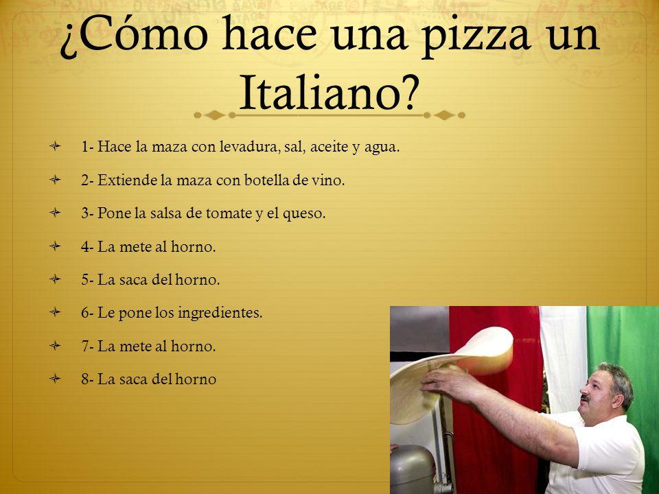 ¿Cómo hace una pizza un Italiano? 1- Hace la maza con levadura, sal, aceite y agua. 2- Extiende la maza con botella de vino. 3- Pone la salsa de tomat
