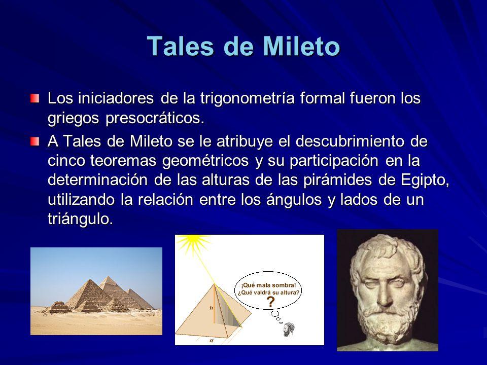 Tales de Mileto Los iniciadores de la trigonometría formal fueron los griegos presocráticos. A Tales de Mileto se le atribuye el descubrimiento de cin
