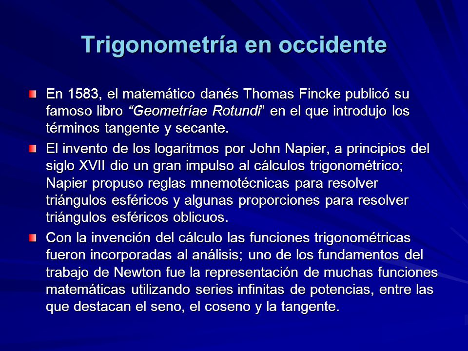 Trigonometría en occidente En 1583, el matemático danés Thomas Fincke publicó su famoso libro Geometríae Rotundi en el que introdujo los términos tang