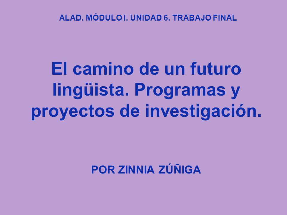 El camino de un futuro lingüista. Programas y proyectos de investigación. POR ZINNIA ZÚÑIGA ALAD. MÓDULO I. UNIDAD 6. TRABAJO FINAL