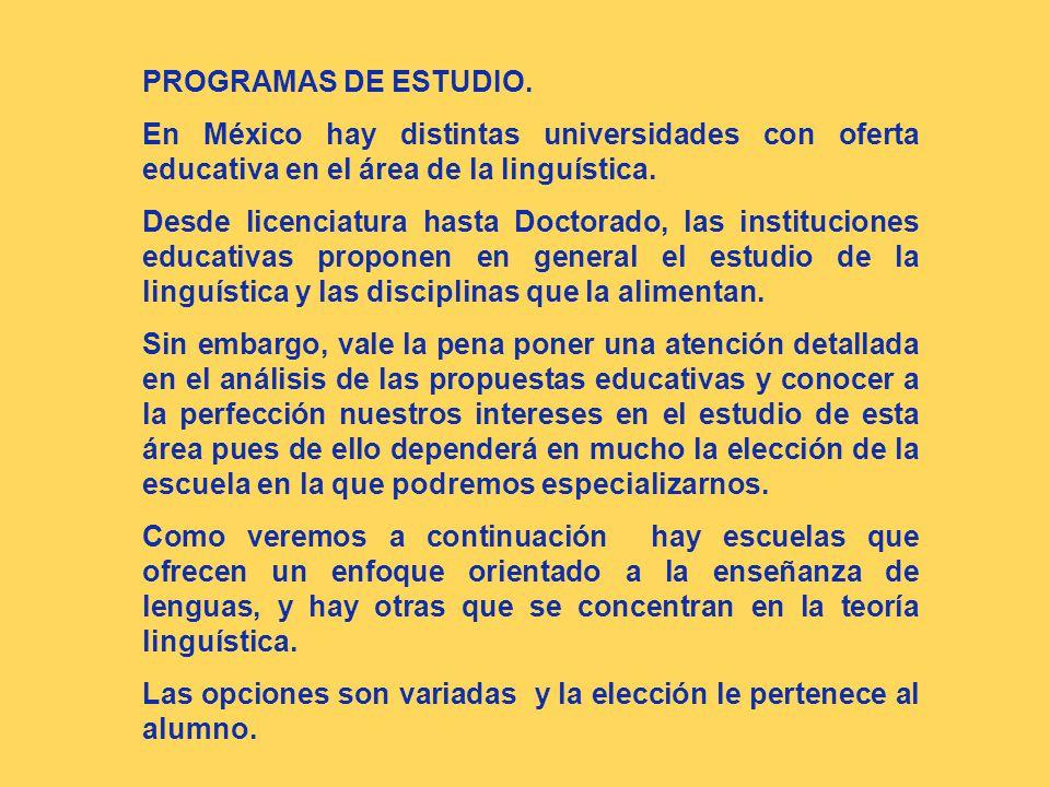 PROGRAMAS DE ESTUDIO. En México hay distintas universidades con oferta educativa en el área de la linguística. Desde licenciatura hasta Doctorado, las