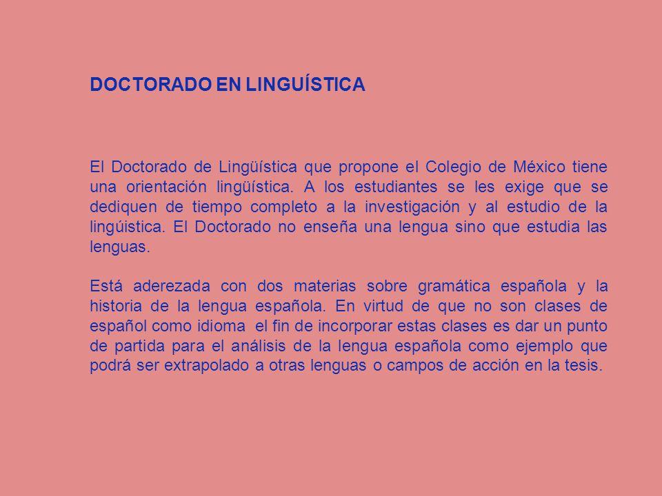 DOCTORADO EN LINGUÍSTICA El Doctorado de Lingüística que propone el Colegio de México tiene una orientación lingüística. A los estudiantes se les exig