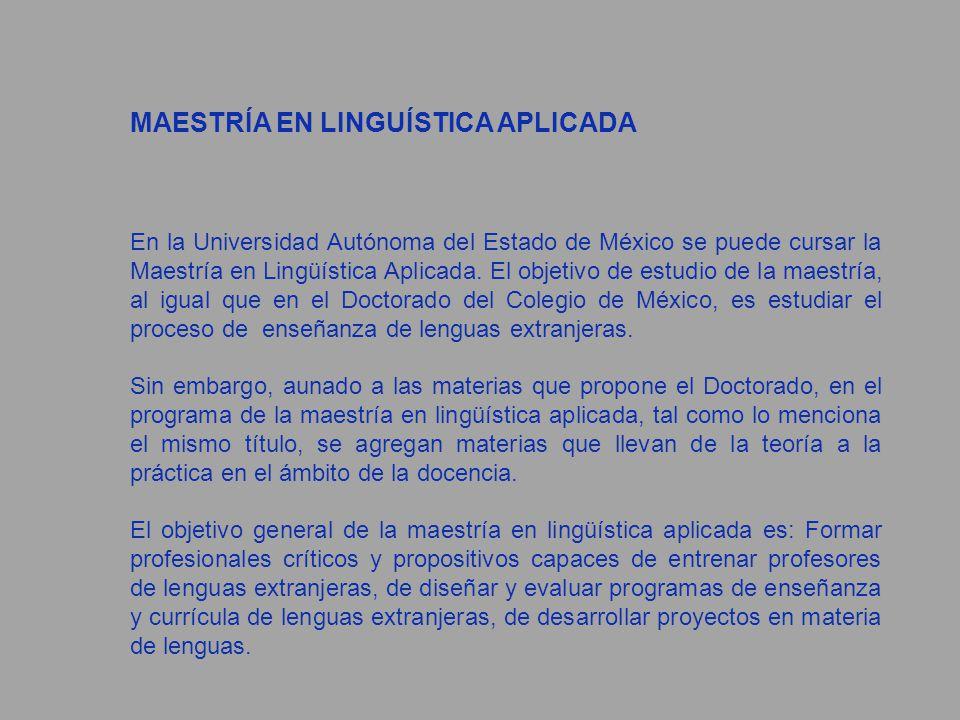 MAESTRÍA EN LINGUÍSTICA APLICADA En la Universidad Autónoma del Estado de México se puede cursar la Maestría en Lingüística Aplicada. El objetivo de e