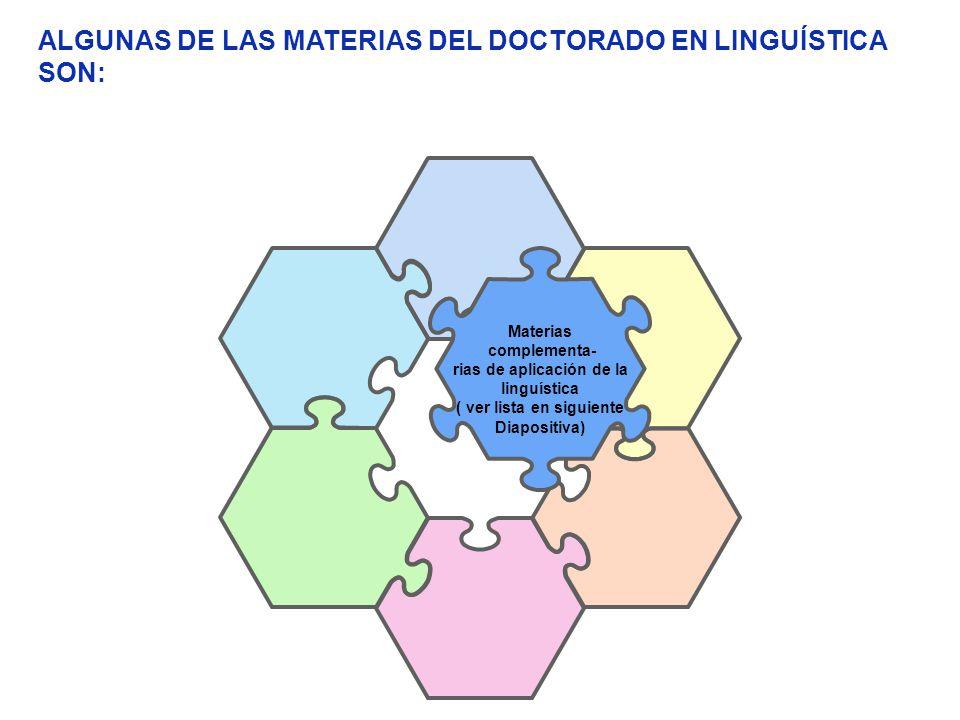 Materias complementa- rias de aplicación de la linguística ( ver lista en siguiente Diapositiva) ALGUNAS DE LAS MATERIAS DEL DOCTORADO EN LINGUÍSTICA