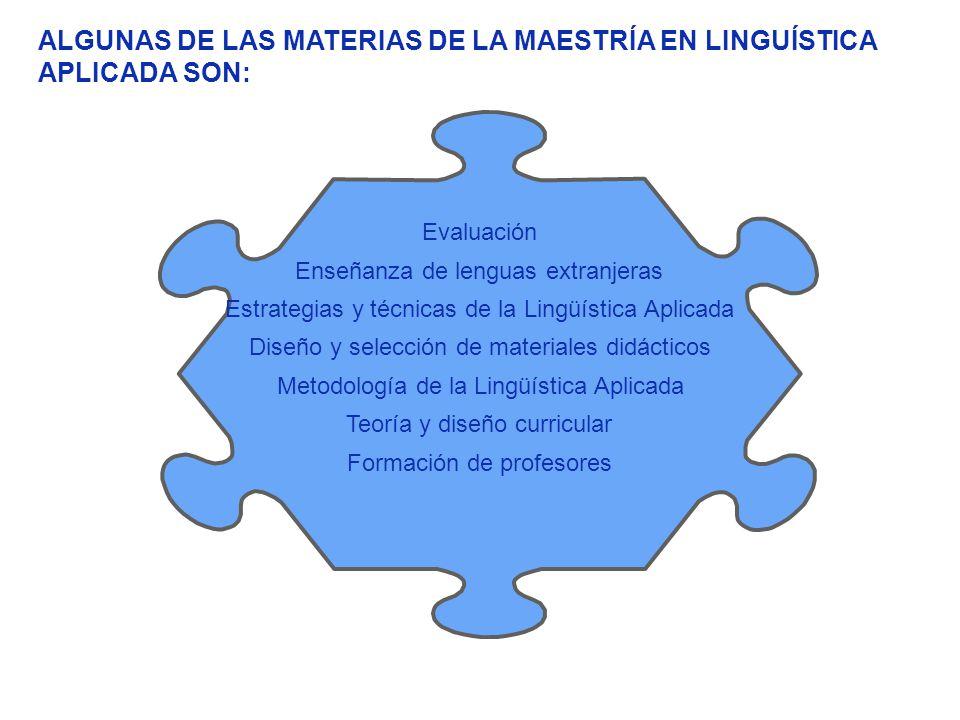 ALGUNAS DE LAS MATERIAS DE LA MAESTRÍA EN LINGUÍSTICA APLICADA SON: Evaluación Enseñanza de lenguas extranjeras Estrategias y técnicas de la Lingüísti