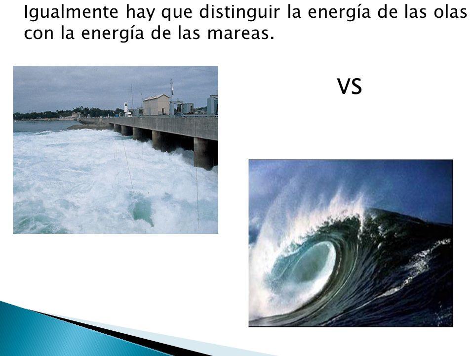 Igualmente hay que distinguir la energía de las olas con la energía de las mareas. VS