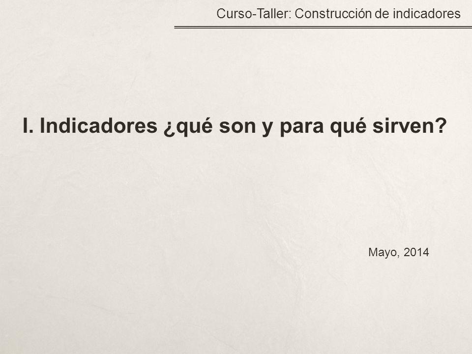 I. Indicadores ¿qué son y para qué sirven? Curso-Taller: Construcción de indicadores Mayo, 2014