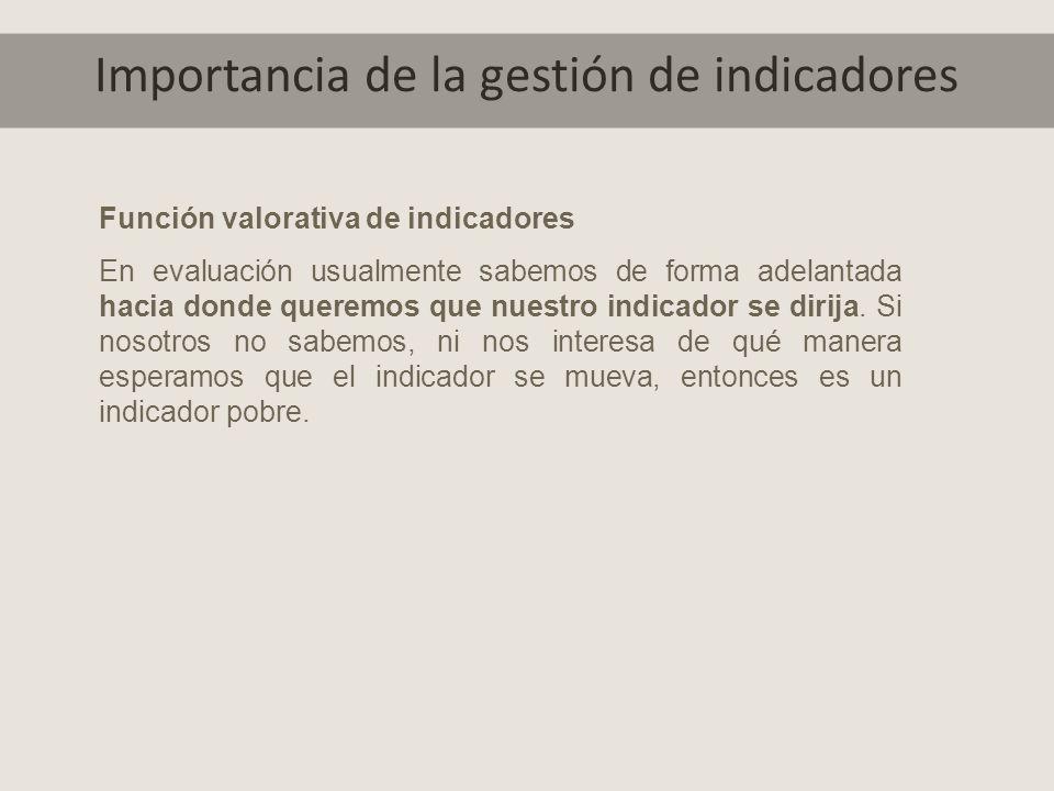 Función valorativa de indicadores En evaluación usualmente sabemos de forma adelantada hacia donde queremos que nuestro indicador se dirija.