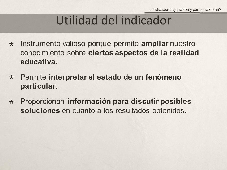 Utilidad del indicador Instrumento valioso porque permite ampliar nuestro conocimiento sobre ciertos aspectos de la realidad educativa.