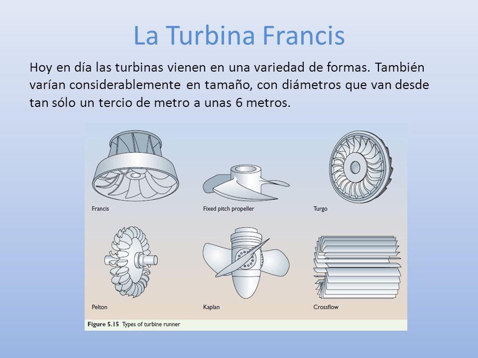La Turbina Francis Hoy en día las turbinas vienen en una variedad de formas. También varían considerablemente en tamaño, con diámetros que van desde t
