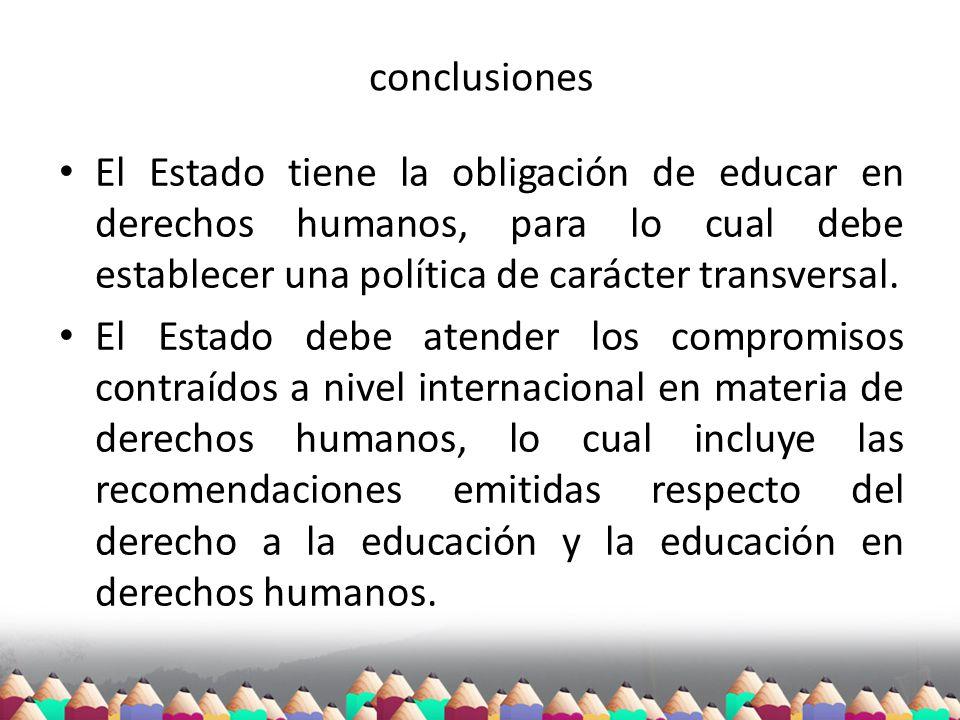conclusiones El Estado tiene la obligación de educar en derechos humanos, para lo cual debe establecer una política de carácter transversal. El Estado