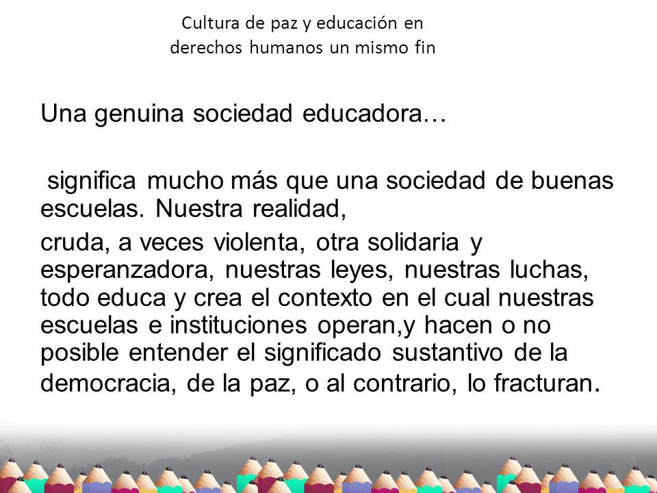 Cultura de paz y educación en derechos humanos un mismo fin Una genuina sociedad educadora… significa mucho más que una sociedad de buenas escuelas. N