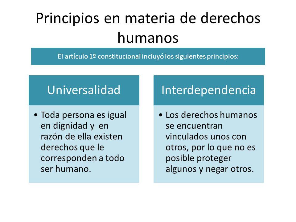 Principios en materia de derechos humanos Universalidad Toda persona es igual en dignidad y en razón de ella existen derechos que le corresponden a to
