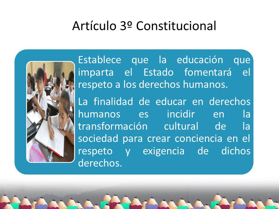 Artículo 3º Constitucional Establece que la educación que imparta el Estado fomentará el respeto a los derechos humanos. La finalidad de educar en der