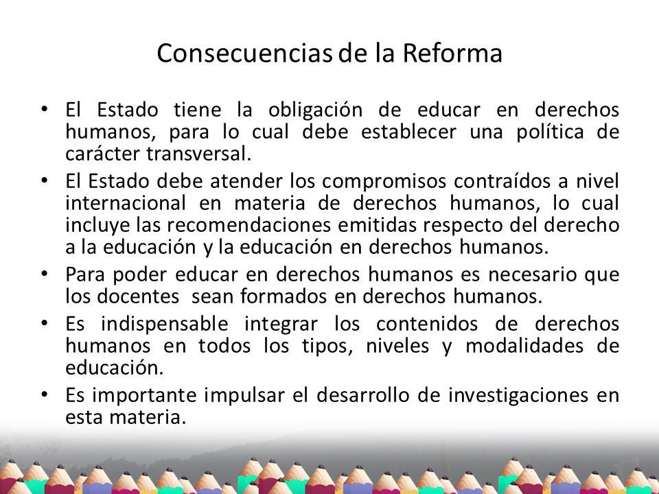 Consecuencias de la Reforma El Estado tiene la obligación de educar en derechos humanos, para lo cual debe establecer una política de carácter transve