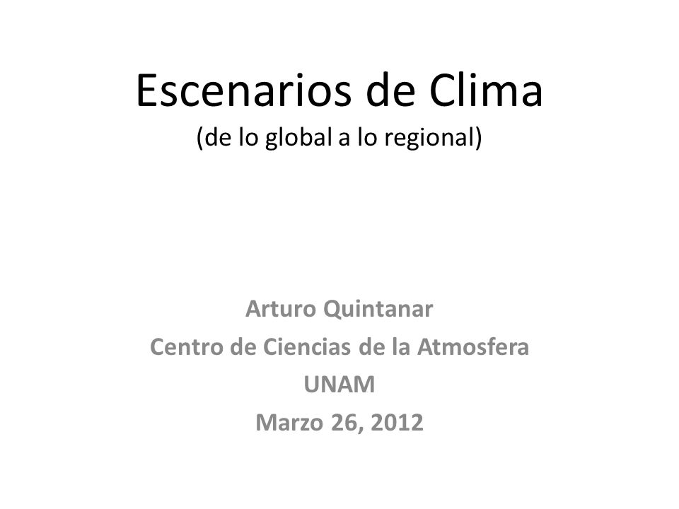Escenarios de Clima (de lo global a lo regional) Arturo Quintanar Centro de Ciencias de la Atmosfera UNAM Marzo 26, 2012