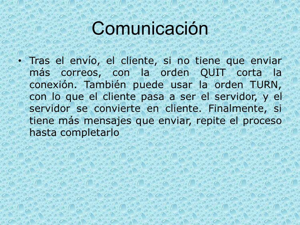 Comunicación Tras el envío, el cliente, si no tiene que enviar más correos, con la orden QUIT corta la conexión. También puede usar la orden TURN, con