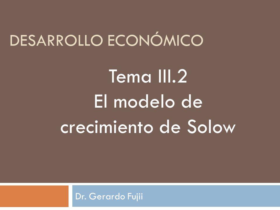 Dr. Gerardo Fujii DESARROLLO ECONÓMICO Tema III.2 El modelo de crecimiento de Solow
